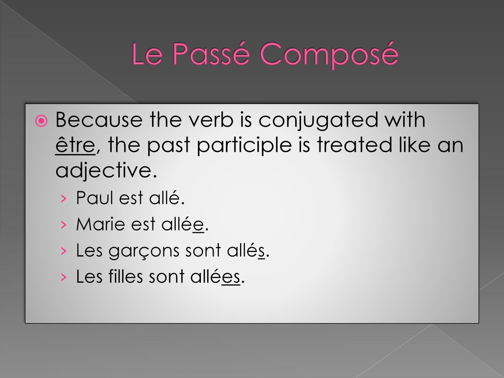 Le Passé Composé Because the verb is conjugated with être, the past participle is treated like an adjective.