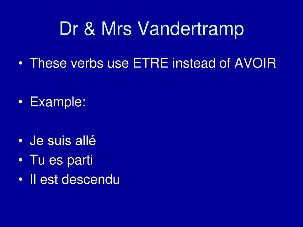 Dr & Mrs Vandertramp These verbs use ETRE instead of AVOIR Example: