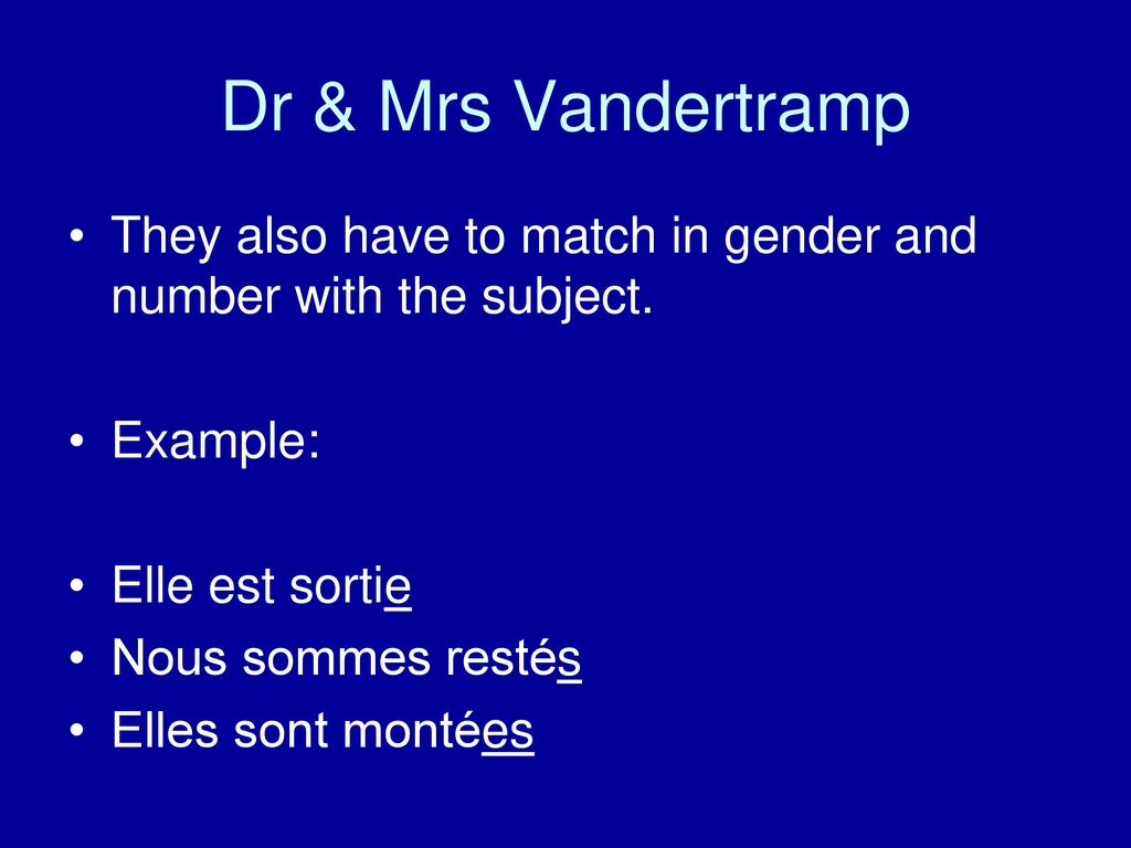 Dr & Mrs Vandertramp They also have to match in gender and number with the subject. Example: Elle est sortie.