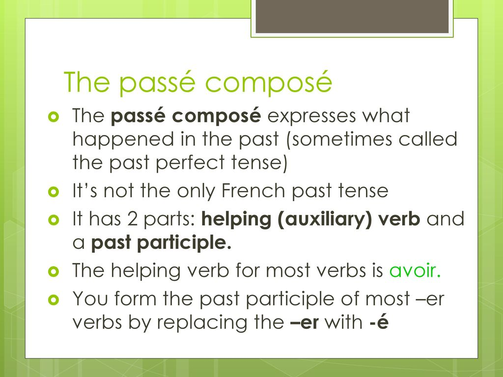 The passé composé The passé composé expresses what happened in the past (sometimes called the past perfect tense)
