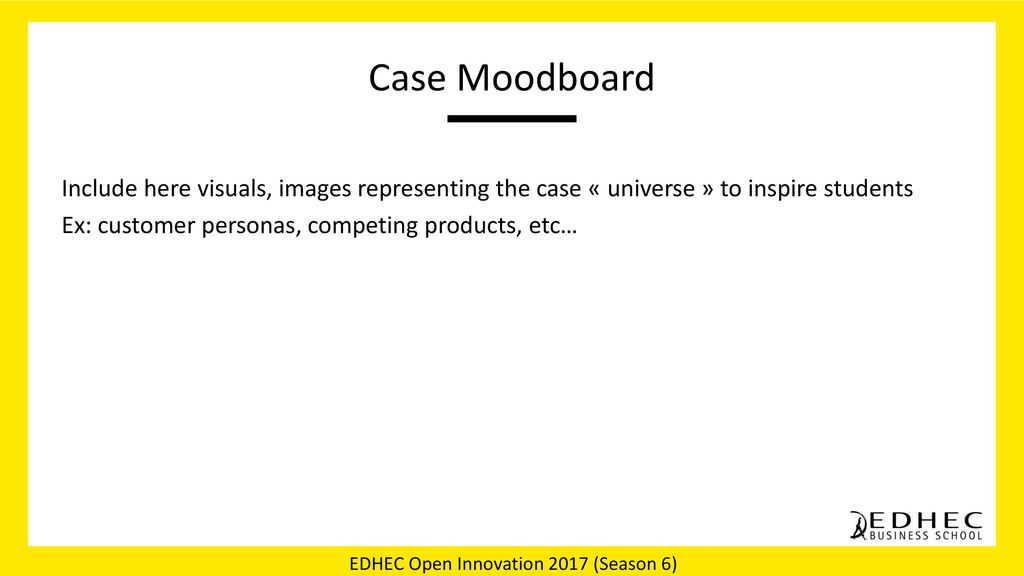 Case Moodboard Include here visuals, images representing the case « universe » to inspire students Ex: customer personas, competing products, etc…