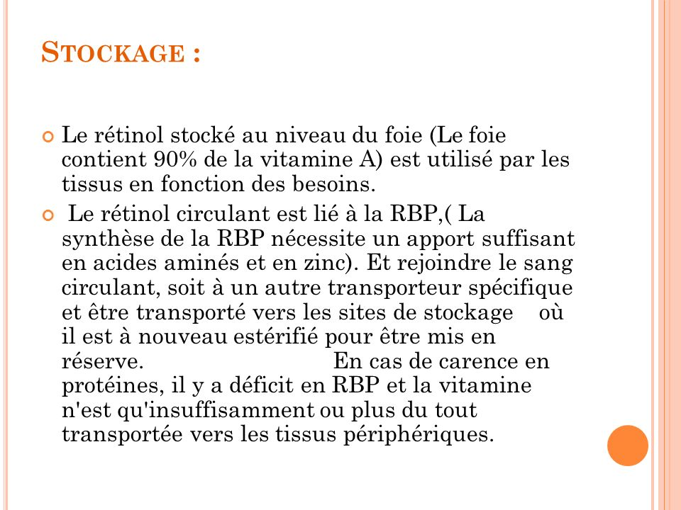 Stockage : Le rétinol stocké au niveau du foie (Le foie contient 90% de la vitamine A) est utilisé par les tissus en fonction des besoins.