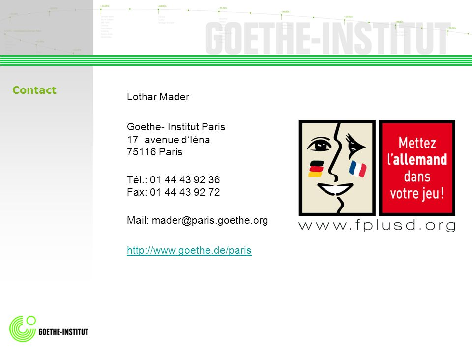 Contact Lothar Mader. Goethe- Institut Paris 17 avenue d'Iéna 75116 Paris. Tél.: 01 44 43 92 36 Fax: 01 44 43 92 72.