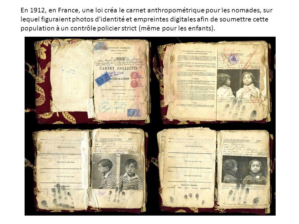 En 1912, en France, une loi créa le carnet anthropométrique pour les nomades, sur lequel figuraient photos d identité et empreintes digitales afin de soumettre cette population à un contrôle policier strict (même pour les enfants).