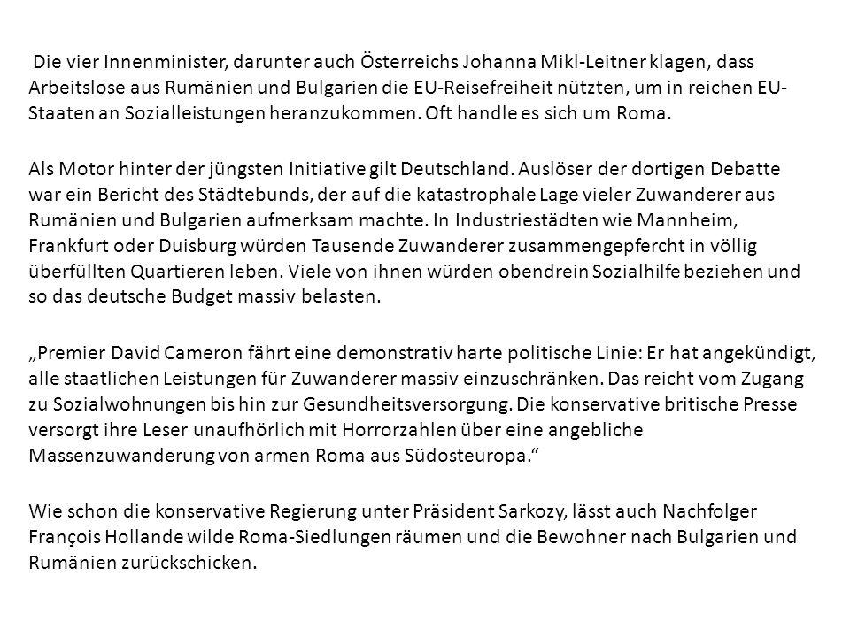 Die vier Innenminister, darunter auch Österreichs Johanna Mikl-Leitner klagen, dass Arbeitslose aus Rumänien und Bulgarien die EU-Reisefreiheit nützten, um in reichen EU-Staaten an Sozialleistungen heranzukommen. Oft handle es sich um Roma.