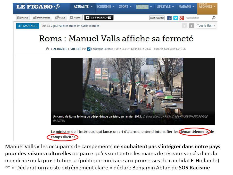 Manuel Valls « les occupants de campements ne souhaitent pas s intégrer dans notre pays pour des raisons culturelles ou parce qu ils sont entre les mains de réseaux versés dans la mendicité ou la prostitution. » (politique contraire aux promesses du candidat F. Hollande)