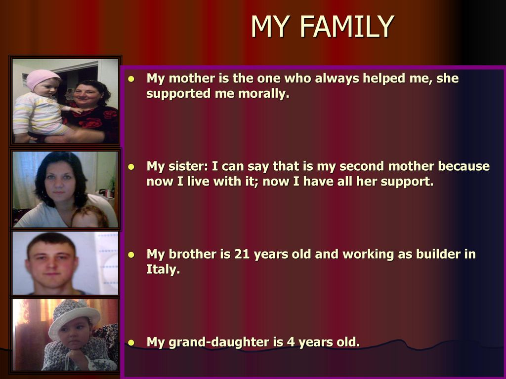 MY FAMILY My mother is the one who always helped me, she supported me morally.