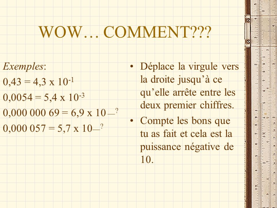 WOW… COMMENT Exemples: 0,43 = 4,3 x 10-1 0,0054 = 5,4 x 10-3