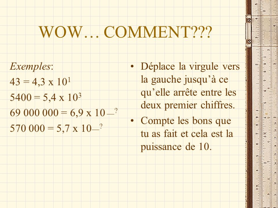 WOW… COMMENT Exemples: 43 = 4,3 x 101 5400 = 5,4 x 103