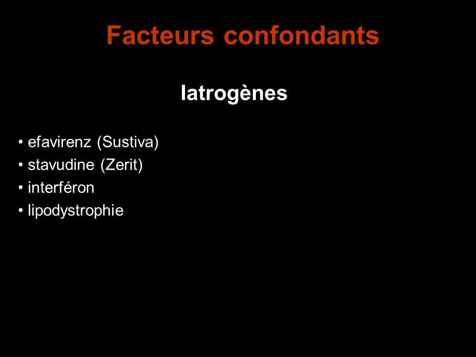 Facteurs confondants Iatrogènes efavirenz (Sustiva) stavudine (Zerit)