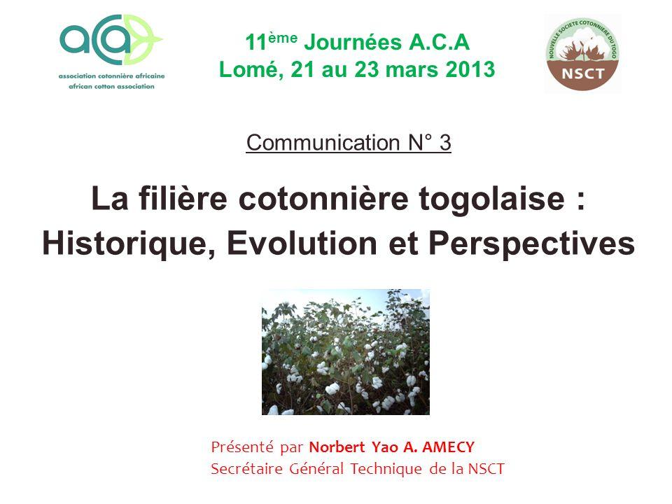 11ème Journées A.C.A Lomé, 21 au 23 mars 2013. Communication N° 3. La filière cotonnière togolaise : Historique, Evolution et Perspectives.