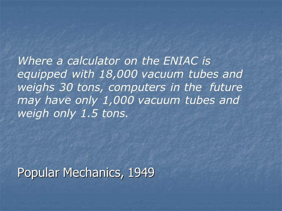 Where a calculator on the ENIAC is equipped with 18,000 vacuum tubes and weighs 30 tons, computers in the future may have only 1,000 vacuum tubes and weigh only 1.5 tons.