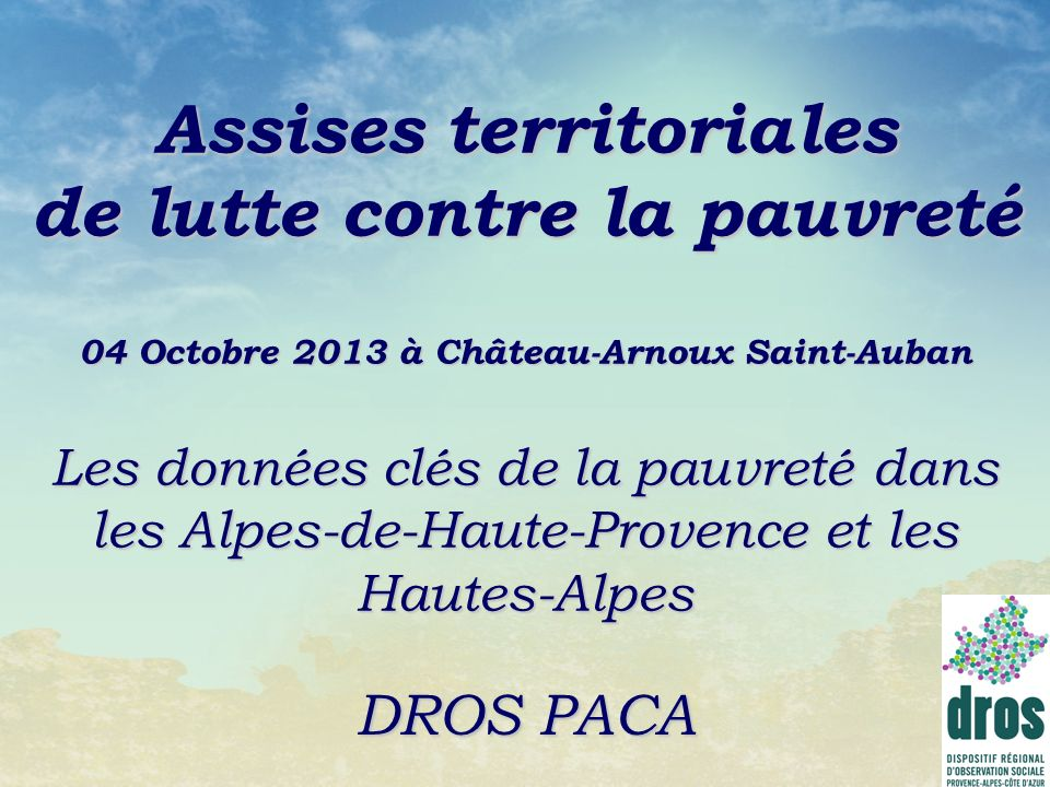 Assises territoriales de lutte contre la pauvreté 04 Octobre 2013 à Château-Arnoux Saint-Auban Les données clés de la pauvreté dans les Alpes-de-Haute-Provence et les Hautes-Alpes