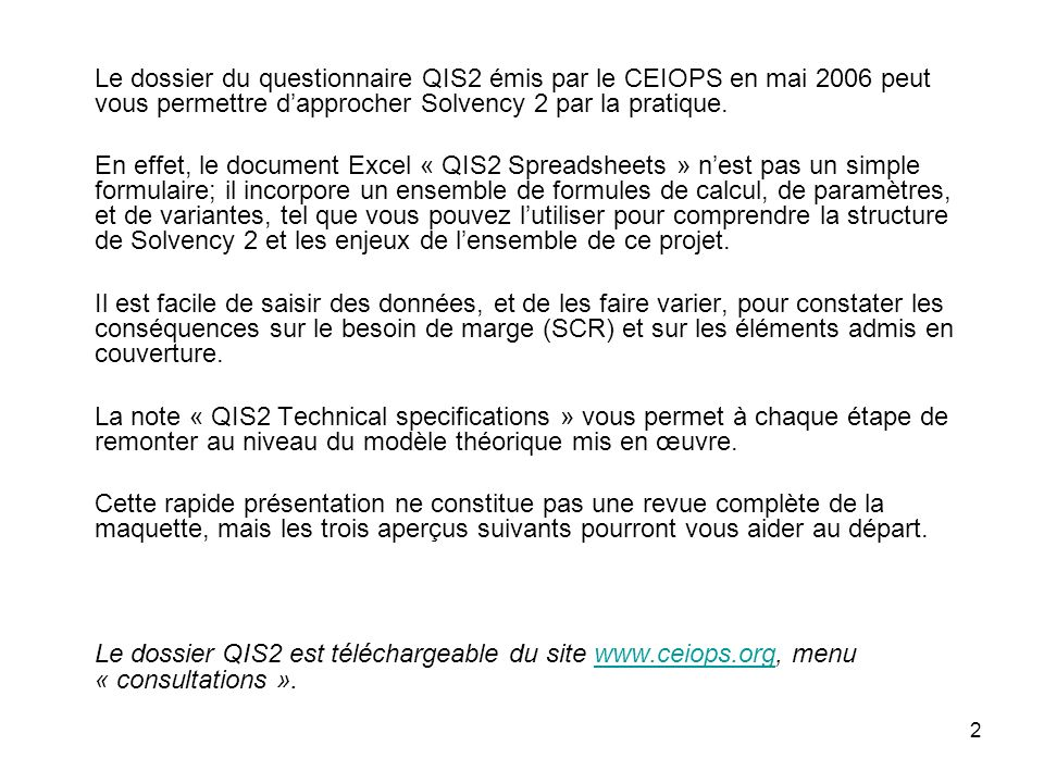 Le dossier du questionnaire QIS2 émis par le CEIOPS en mai 2006 peut vous permettre d'approcher Solvency 2 par la pratique.