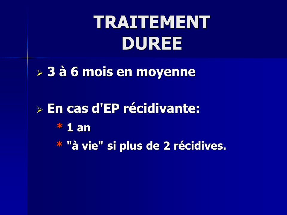 TRAITEMENT DUREE 3 à 6 mois en moyenne En cas d EP récidivante: * 1 an