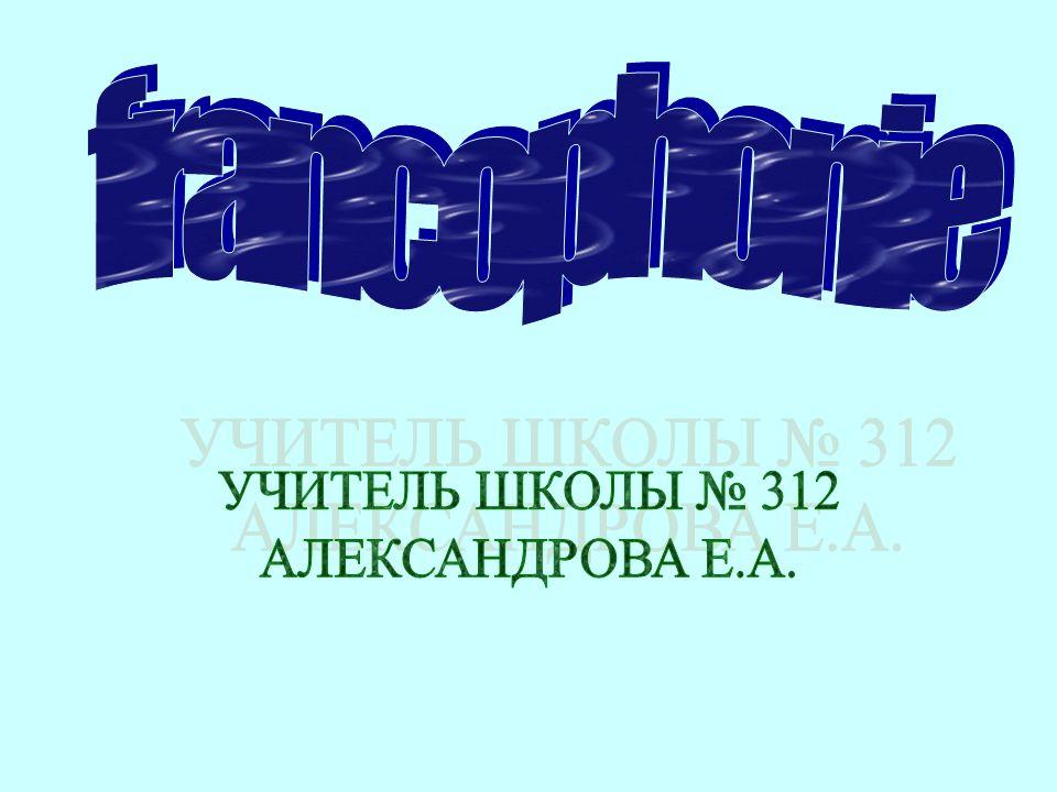 francophonie УЧИТЕЛЬ ШКОЛЫ № 312 АЛЕКСАНДРОВА Е.А.