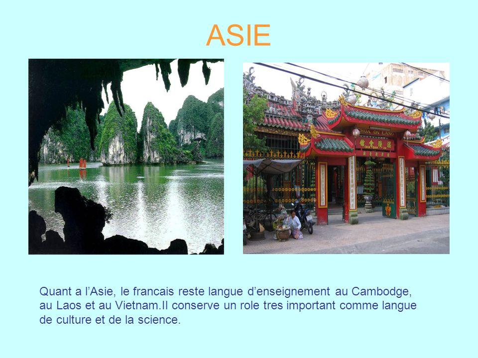 ASIE Quant a l'Asie, le francais reste langue d'enseignement au Cambodge, au Laos et au Vietnam.Il conserve un role tres important comme langue.