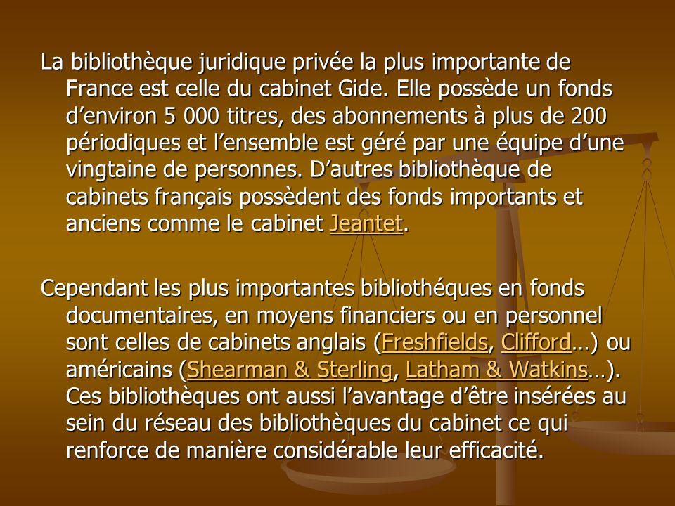 La bibliothèque juridique privée la plus importante de France est celle du cabinet Gide. Elle possède un fonds d'environ 5 000 titres, des abonnements à plus de 200 périodiques et l'ensemble est géré par une équipe d'une vingtaine de personnes. D'autres bibliothèque de cabinets français possèdent des fonds importants et anciens comme le cabinet Jeantet.