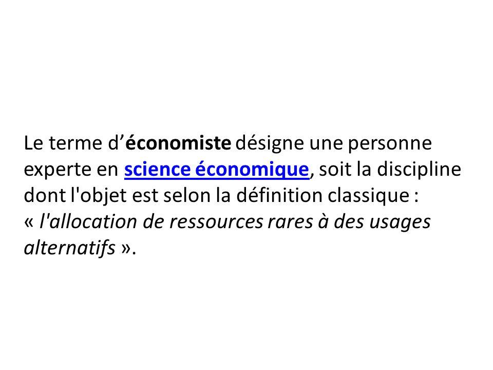 Le terme d'économiste désigne une personne experte en science économique, soit la discipline dont l objet est selon la définition classique : « l allocation de ressources rares à des usages alternatifs ».