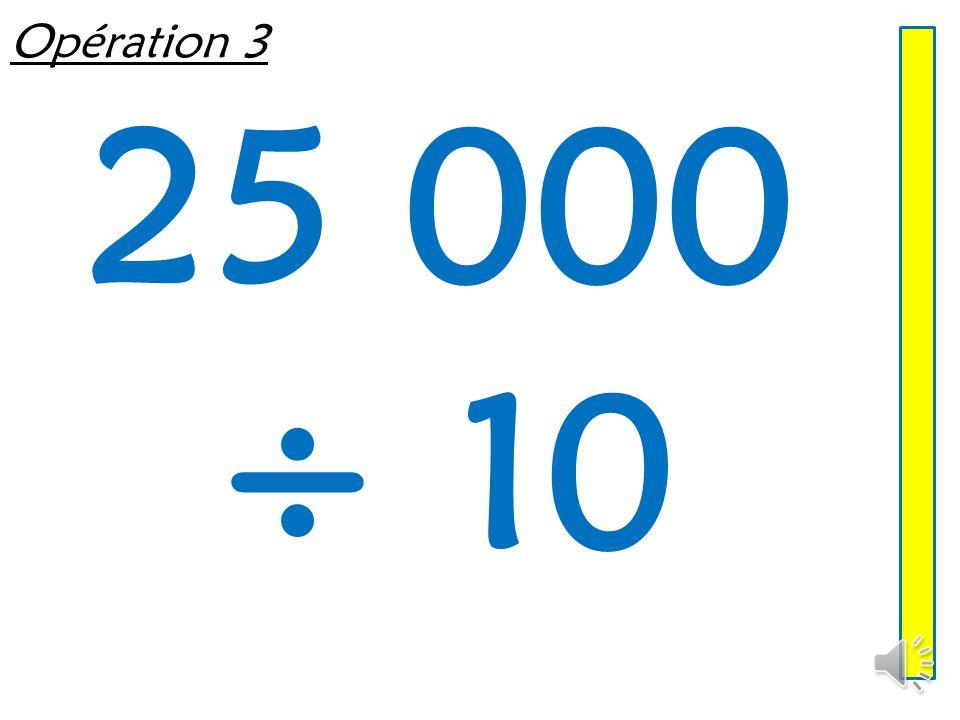 Opération 3 25 000 ÷ 10