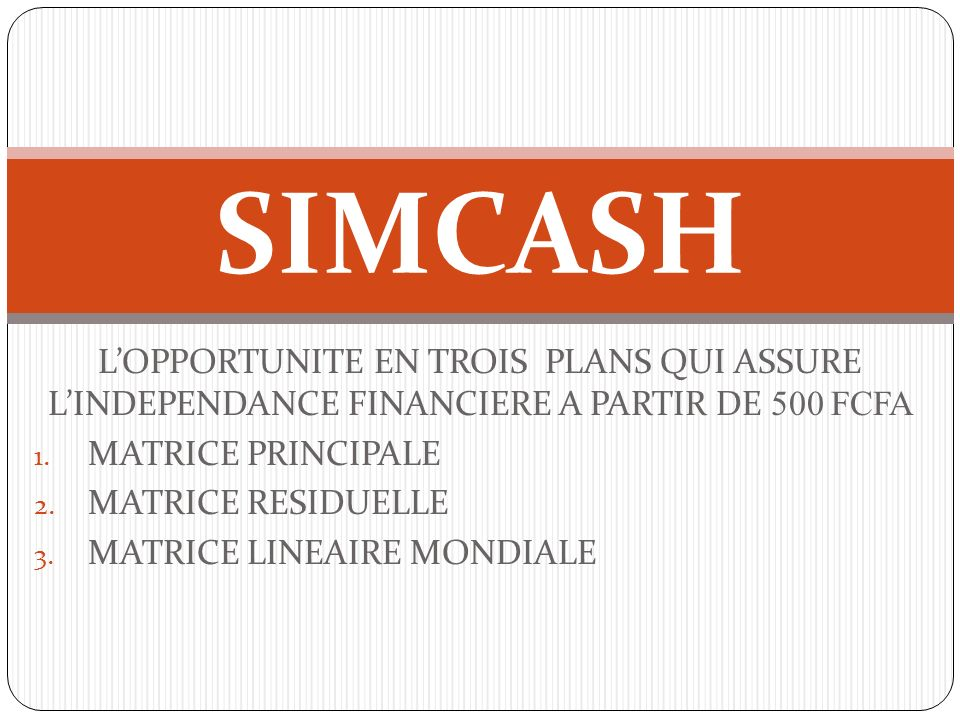 SIMCASH L'OPPORTUNITE EN TROIS PLANS QUI ASSURE L'INDEPENDANCE FINANCIERE A PARTIR DE 500 FCFA. MATRICE PRINCIPALE.