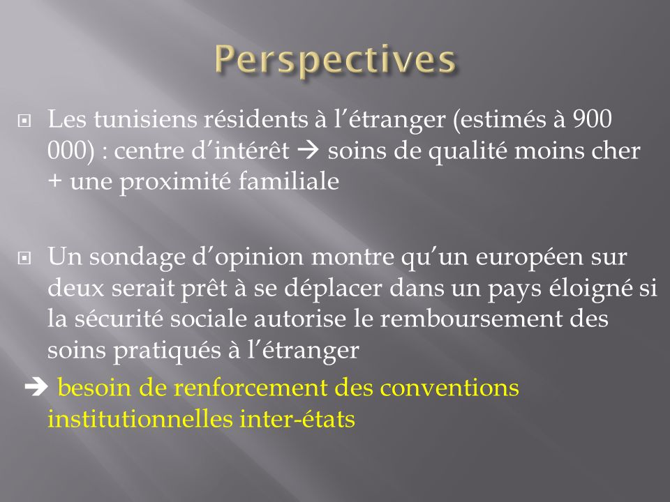 Perspectives Les tunisiens résidents à l'étranger (estimés à 900 000) : centre d'intérêt  soins de qualité moins cher + une proximité familiale.