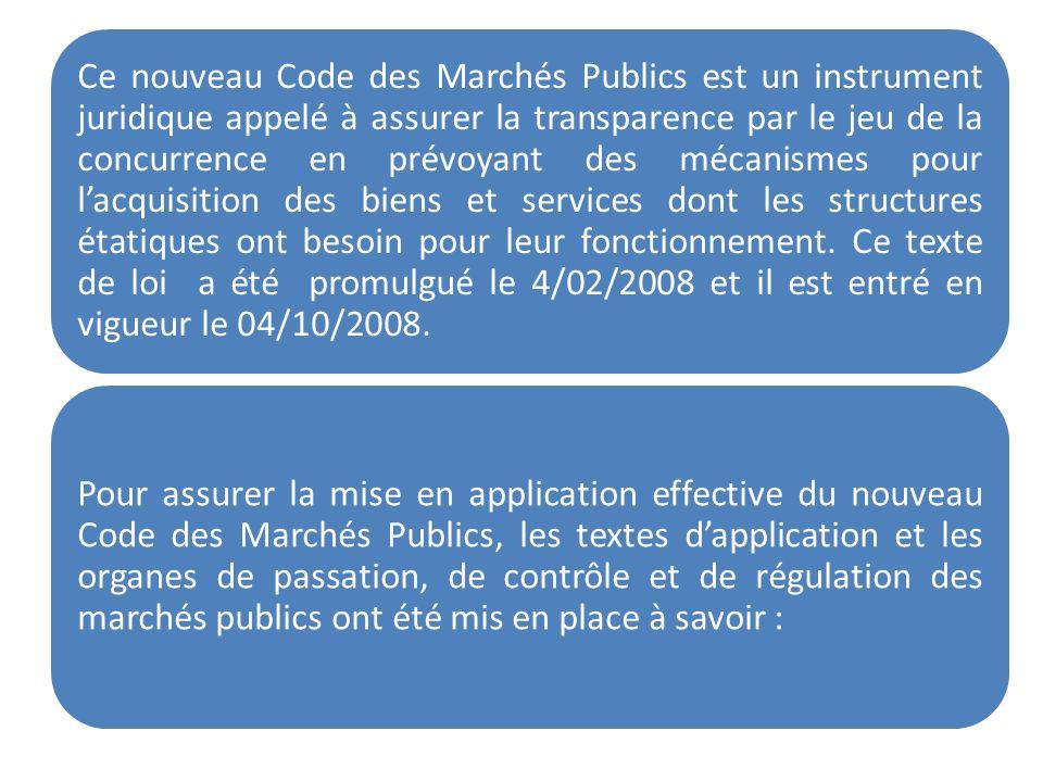 Ce nouveau Code des Marchés Publics est un instrument juridique appelé à assurer la transparence par le jeu de la concurrence en prévoyant des mécanismes pour l'acquisition des biens et services dont les structures étatiques ont besoin pour leur fonctionnement. Ce texte de loi a été promulgué le 4/02/2008 et il est entré en vigueur le 04/10/2008.