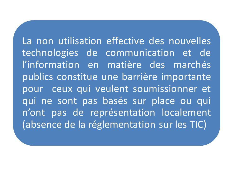 La non utilisation effective des nouvelles technologies de communication et de l'information en matière des marchés publics constitue une barrière importante pour ceux qui veulent soumissionner et qui ne sont pas basés sur place ou qui n'ont pas de représentation localement (absence de la réglementation sur les TIC)