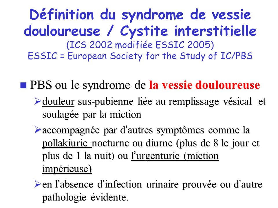Définition du syndrome de vessie douloureuse / Cystite interstitielle (ICS 2002 modifiée ESSIC 2005) ESSIC = European Society for the Study of IC/PBS