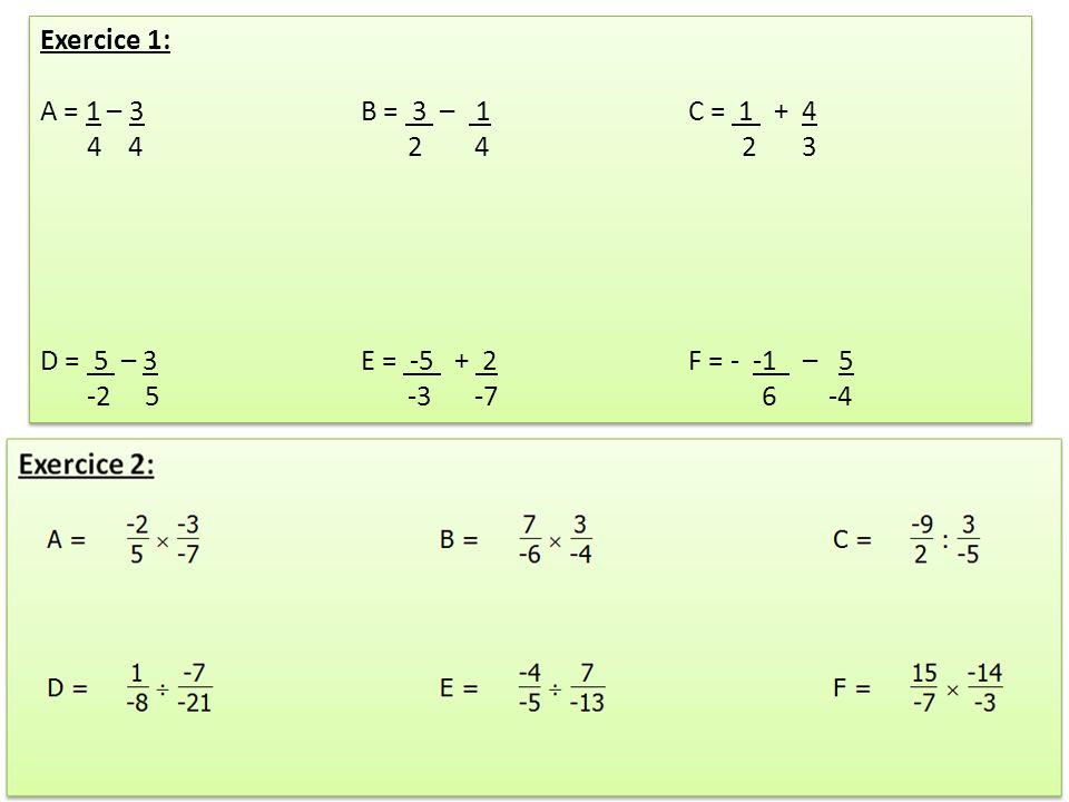 Exercice 1: A = 1 – 3 B = 3 – 1 C = 1 + 4. 4 4 2 4 2 3. D = 5 – 3 E = -5 + 2 F = - -1 – 5.