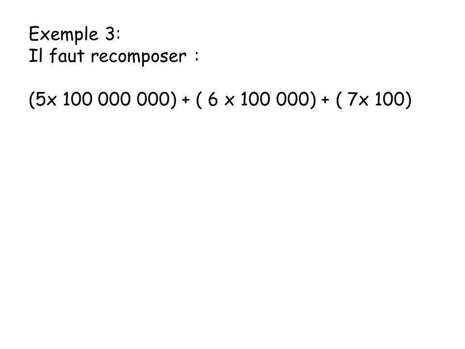 Exemple 3: Il faut recomposer : (5x 100 000 000) + ( 6 x 100 000) + ( 7x 100)