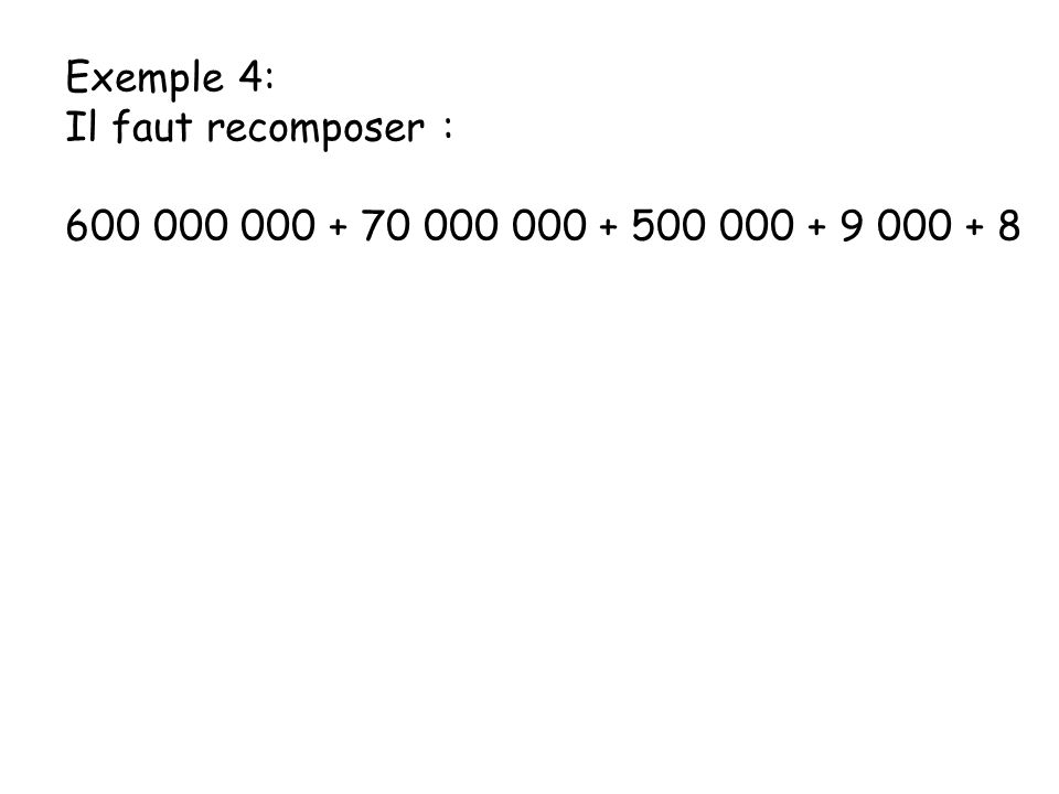 Exemple 4: Il faut recomposer : 600 000 000 + 70 000 000 + 500 000 + 9 000 + 8