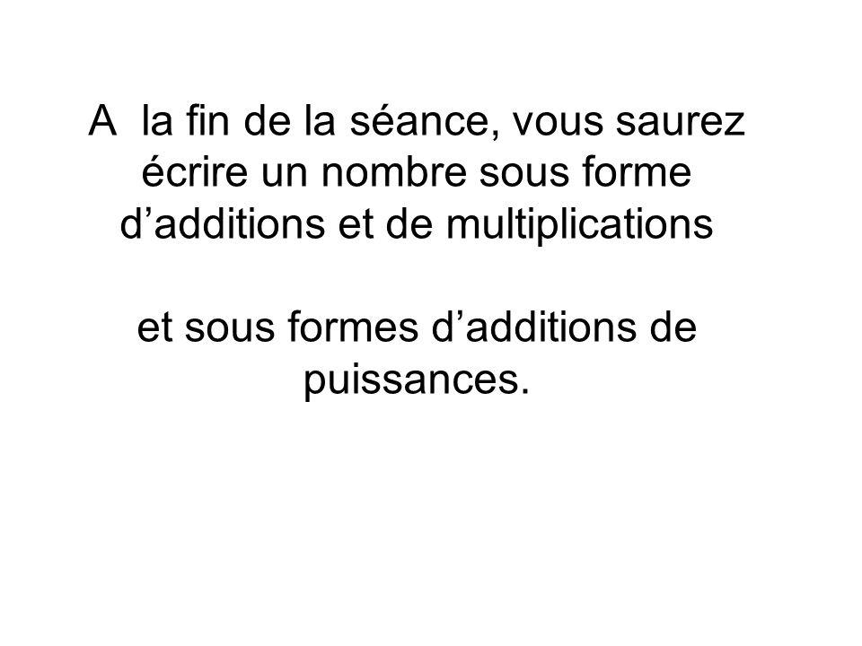A la fin de la séance, vous saurez écrire un nombre sous forme d'additions et de multiplications et sous formes d'additions de puissances.