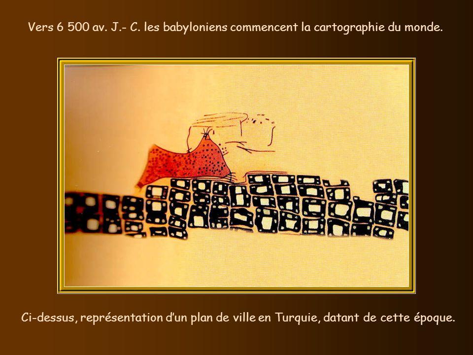 Vers 6 500 av. J.- C. les babyloniens commencent la cartographie du monde.