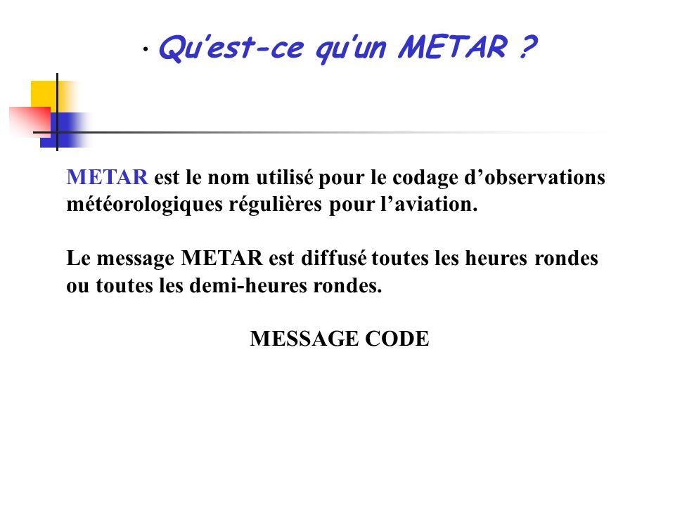 Qu'est-ce qu'un METAR METAR est le nom utilisé pour le codage d'observations météorologiques régulières pour l'aviation.