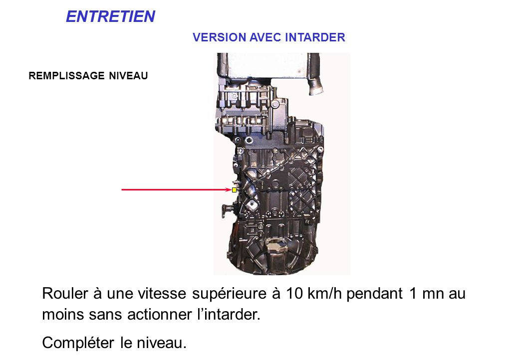 ENTRETIEN VERSION AVEC INTARDER. REMPLISSAGE NIVEAU. Rouler à une vitesse supérieure à 10 km/h pendant 1 mn au moins sans actionner l'intarder.