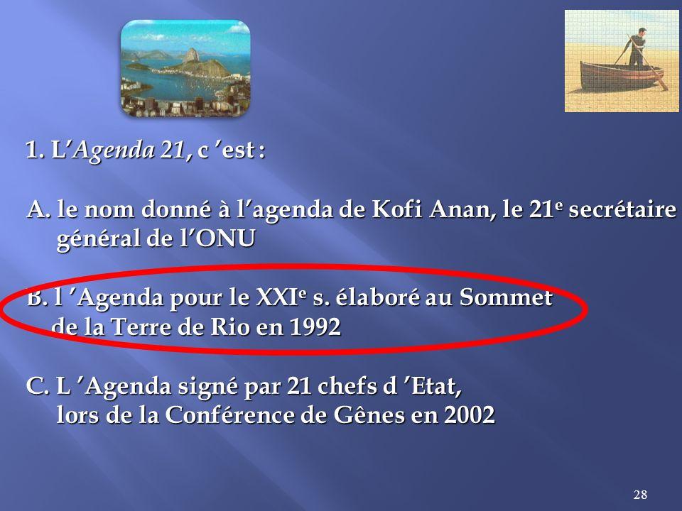 1. L'Agenda 21, c 'est : A. le nom donné à l'agenda de Kofi Anan, le 21e secrétaire. général de l'ONU.