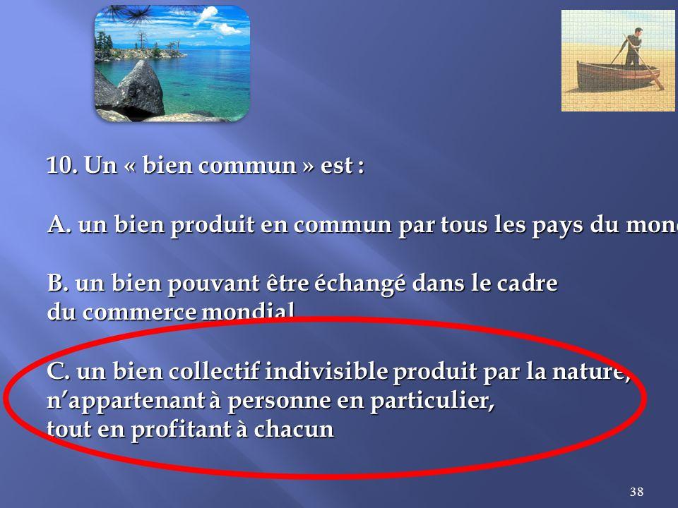 10. Un « bien commun » est : A. un bien produit en commun par tous les pays du monde. B. un bien pouvant être échangé dans le cadre.