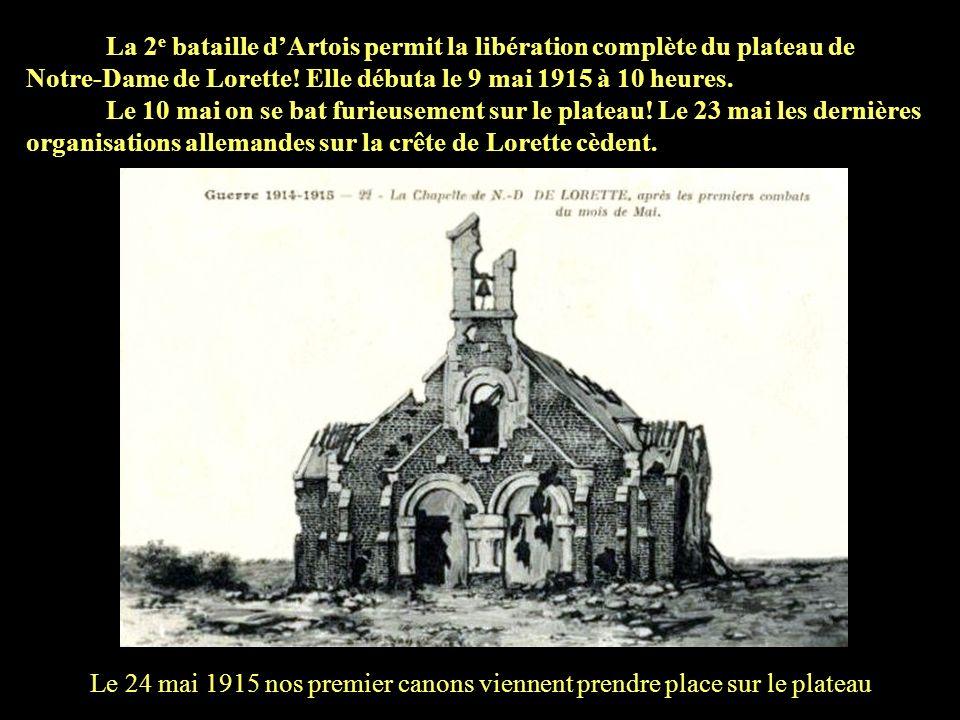 La 2e bataille d'Artois permit la libération complète du plateau de Notre-Dame de Lorette! Elle débuta le 9 mai 1915 à 10 heures.