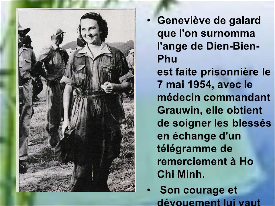Geneviève de galard que l on surnomma l ange de Dien-Bien- Phu est faite prisonnière le 7 mai 1954, avec le médecin commandant Grauwin, elle obtient de soigner les blessés en échange d un télégramme de remerciement à Ho Chi Minh.