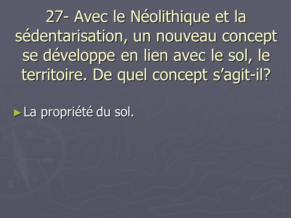 27- Avec le Néolithique et la sédentarisation, un nouveau concept se développe en lien avec le sol, le territoire. De quel concept s'agit-il