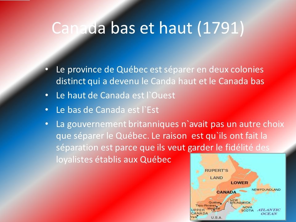 Canada bas et haut (1791) Le province de Québec est séparer en deux colonies distinct qui a devenu le Canda haut et le Canada bas.