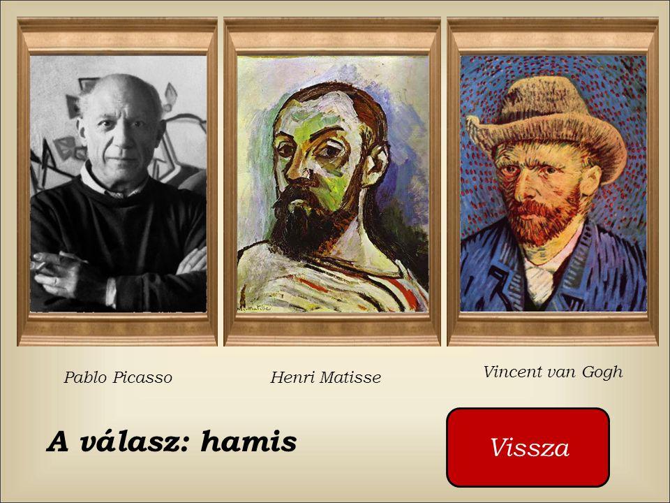 Vincent van Gogh Pablo Picasso Henri Matisse Vissza A válasz: hamis