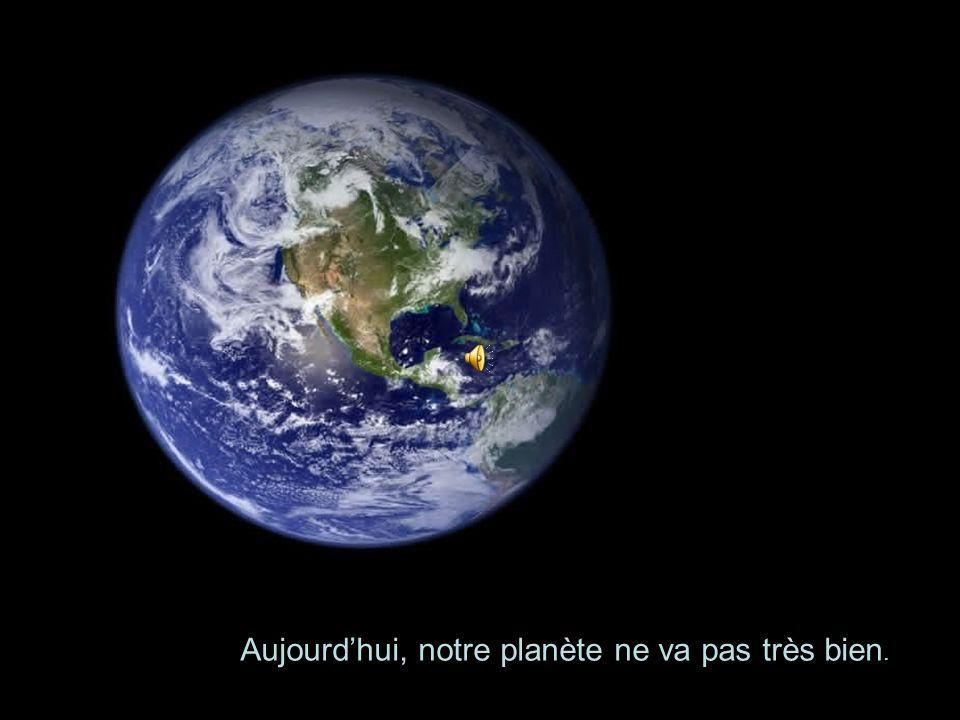 Aujourd'hui, notre planète ne va pas très bien.
