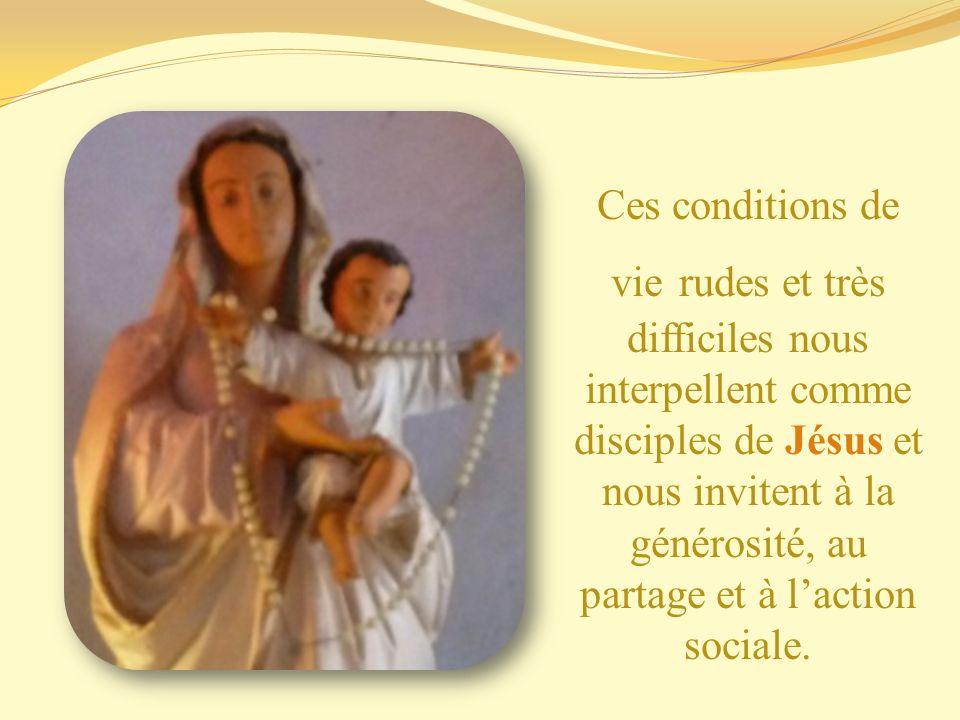 Ces conditions de vie rudes et très difficiles nous interpellent comme disciples de Jésus et nous invitent à la générosité, au partage et à l'action sociale.