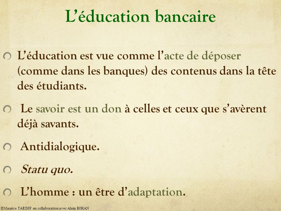 L'éducation bancaire L'éducation est vue comme l'acte de déposer (comme dans les banques) des contenus dans la tête des étudiants.
