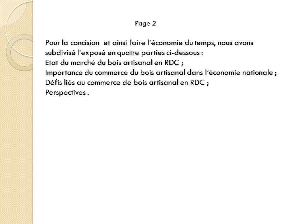 Page 2 Pour la concision et ainsi faire l'économie du temps, nous avons subdivisé l'exposé en quatre parties ci-dessous : Etat du marché du bois artisanal en RDC ; Importance du commerce du bois artisanal dans l'économie nationale ; Défis liés au commerce de bois artisanal en RDC ; Perspectives .
