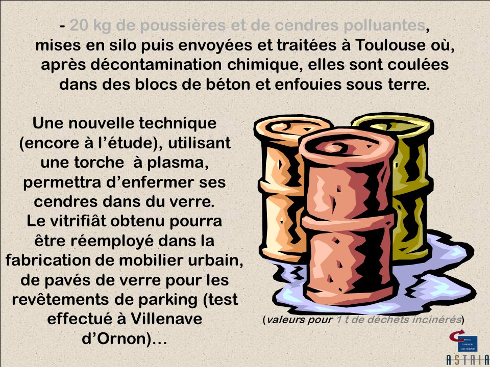 - 20 kg de poussières et de cendres polluantes, mises en silo puis envoyées et traitées à Toulouse où, après décontamination chimique, elles sont coulées dans des blocs de béton et enfouies sous terre.