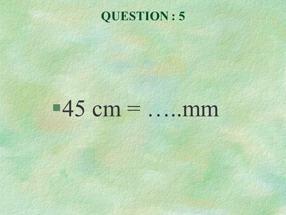 QUESTION : 5 45 cm = …..mm