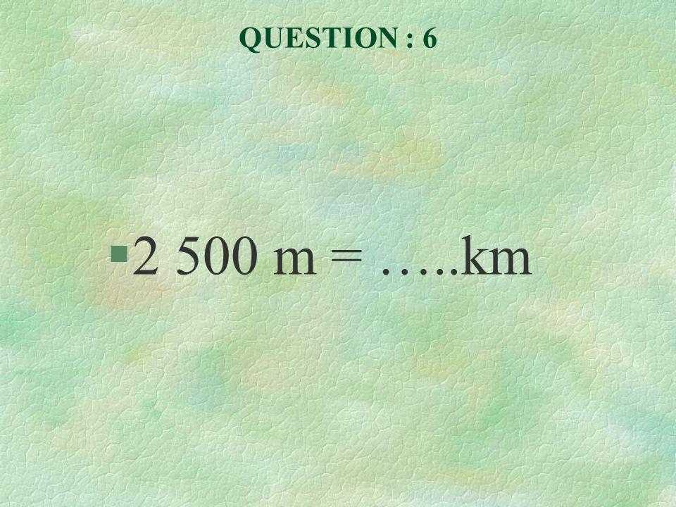QUESTION : 6 2 500 m = …..km